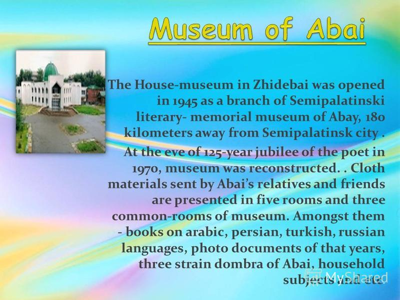 The House-museum in Zhidebai was opened in 1945 as a branch of Semipalatinski literary- memorial museum of Abay, 180 kilometers away from Semipalatinsk city. At the eve of 125-year jubilee of the poet in 1970, museum was reconstructed.. Cloth materia
