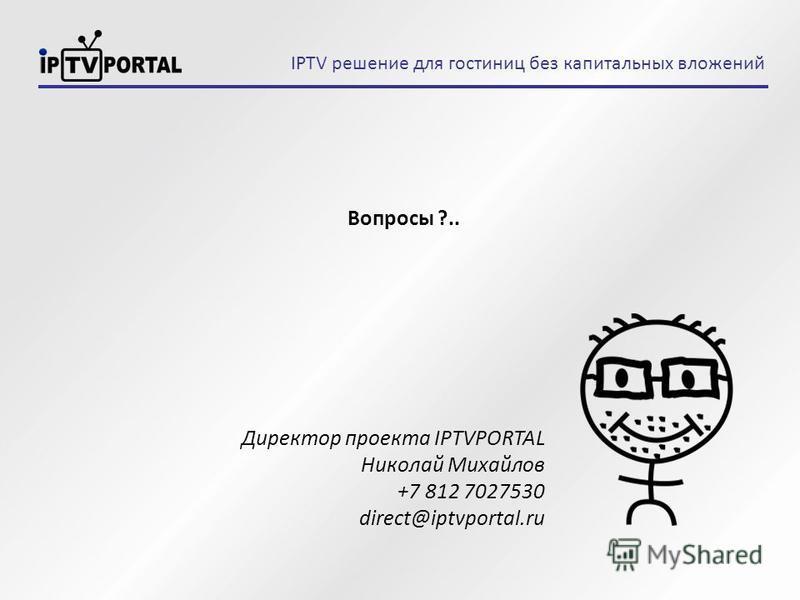 Вопросы ?.. Директор проекта IPTVPORTAL Николай Михайлов +7 812 7027530 direct@iptvportal.ru IPTV решение для гостиниц без капитальных вложений