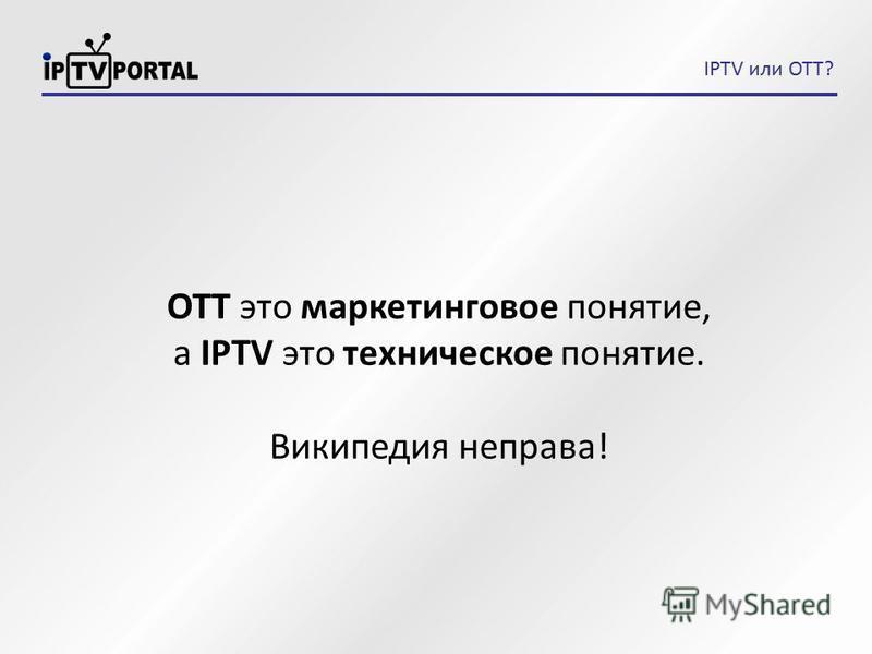 IPTV или OTT? ОТТ это маркетинговое понятие, а IPTV это техническое понятие. Википедия неправа!