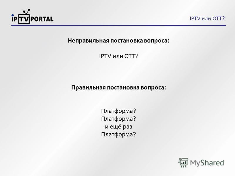 IPTV или OTT? Неправильная постановка вопроса: IPTV или OTT? Правильная постановка вопроса: Платформа? и ещё раз Платформа?