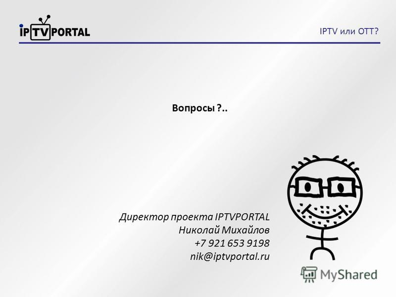 Вопросы ?.. Директор проекта IPTVPORTAL Николай Михайлов +7 921 653 9198 nik@iptvportal.ru IPTV или OTT?