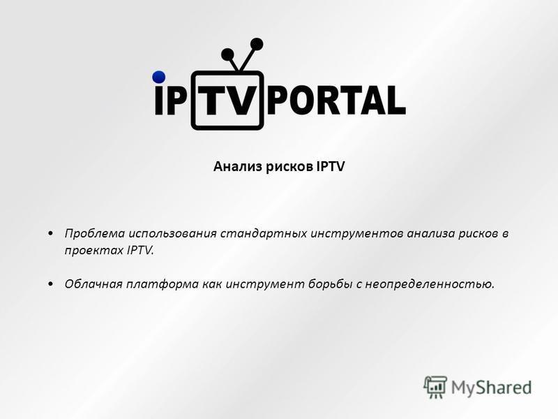 Проблема использования стандартных инструментов анализа рисков в проектах IPTV. Облачная платформа как инструмент борьбы с неопределенностью. Анализ рисков IPTV