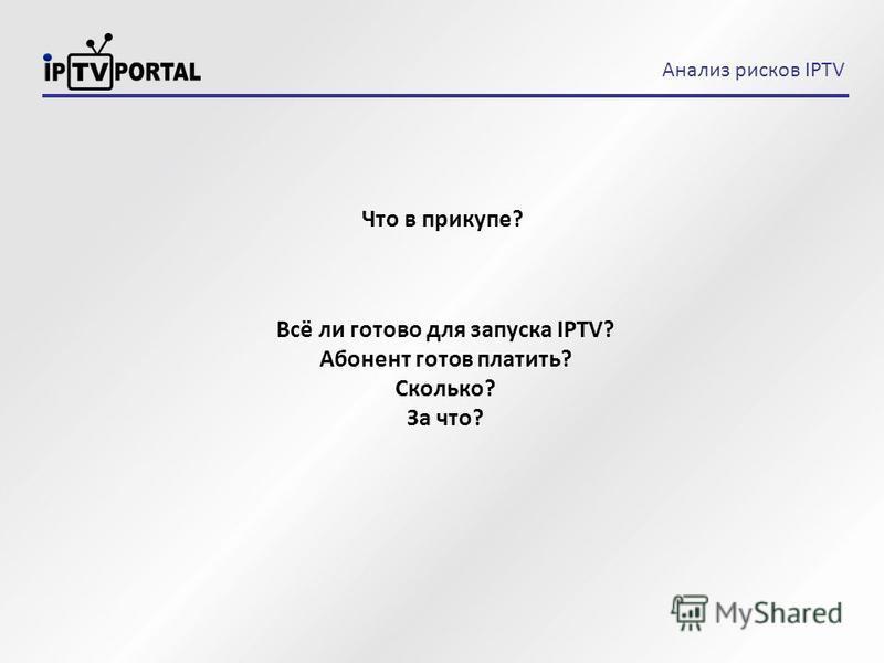 Что в прикупе? Всё ли готово для запуска IPTV? Абонент готов платить? Сколько? За что? Анализ рисков IPTV