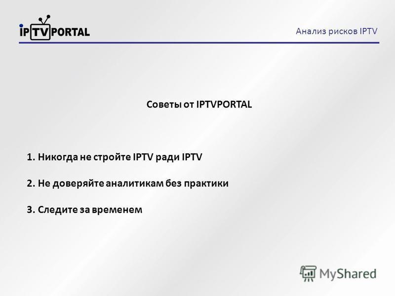 Советы от IPTVPORTAL 1. Никогда не стройте IPTV ради IPTV 2. Не доверяйте аналитикам без практики 3. Следите за временем Анализ рисков IPTV