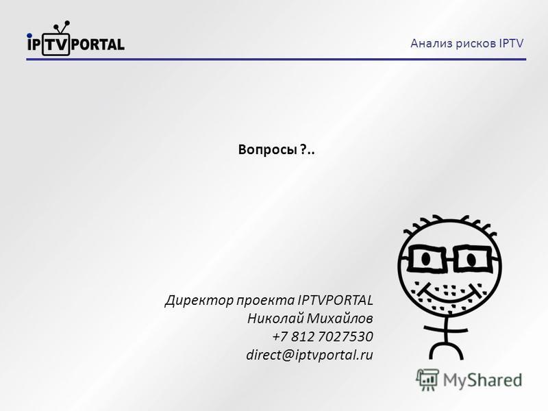 Вопросы ?.. Директор проекта IPTVPORTAL Николай Михайлов +7 812 7027530 direct@iptvportal.ru Анализ рисков IPTV