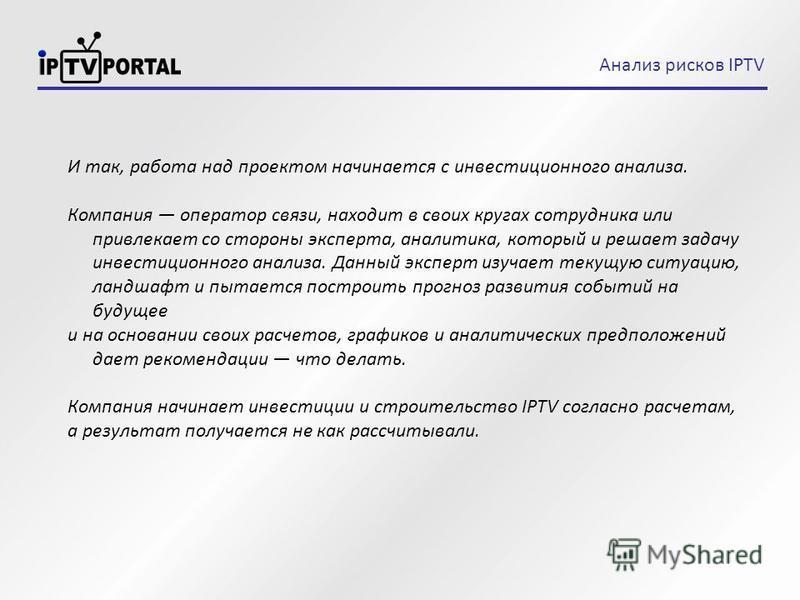 Анализ рисков IPTV И так, работа над проектом начинается с инвестиционного анализа. Компания оператор связи, находит в своих кругах сотрудника или привлекает со стороны эксперта, аналитика, который и решает задачу инвестиционного анализа. Данный эксп