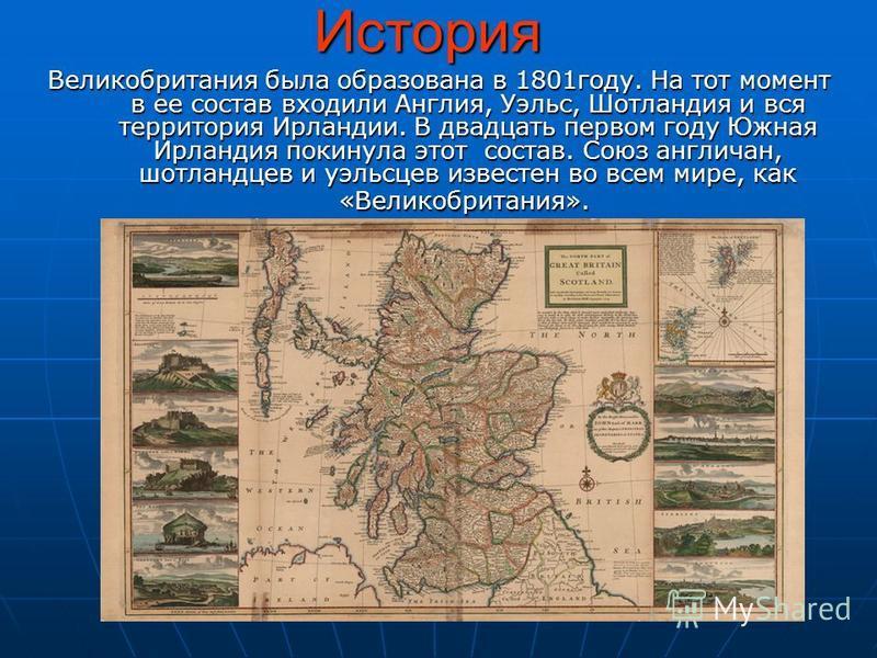 История Великобритания была образована в 1801 году. На тот момент в ее состав входили Англия, Уэльс, Шотландия и вся территория Ирландии. В двадцать первом году Южная Ирландия покинула этот состав. Союз англичан, шотландцев и уэльсцев известен во все