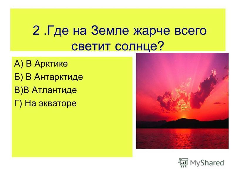 2. Где на Земле жарче всего светит солнце? А) В Арктике Б) В Антарктиде В)В Атлантиде Г) На экваторе