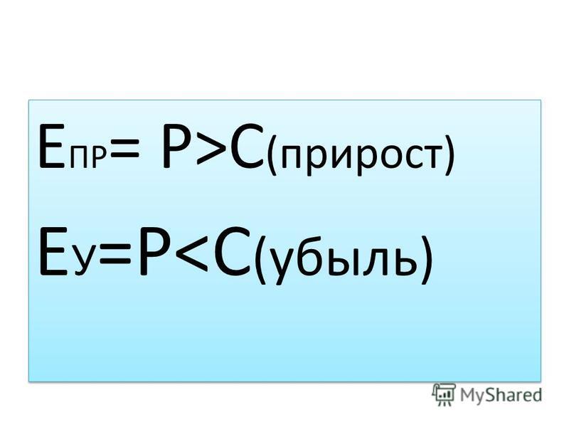 Е ПР = Р>С (прирост) Е У =Р<C (убыль) Е ПР = Р>С (прирост) Е У =Р<C (убыль)