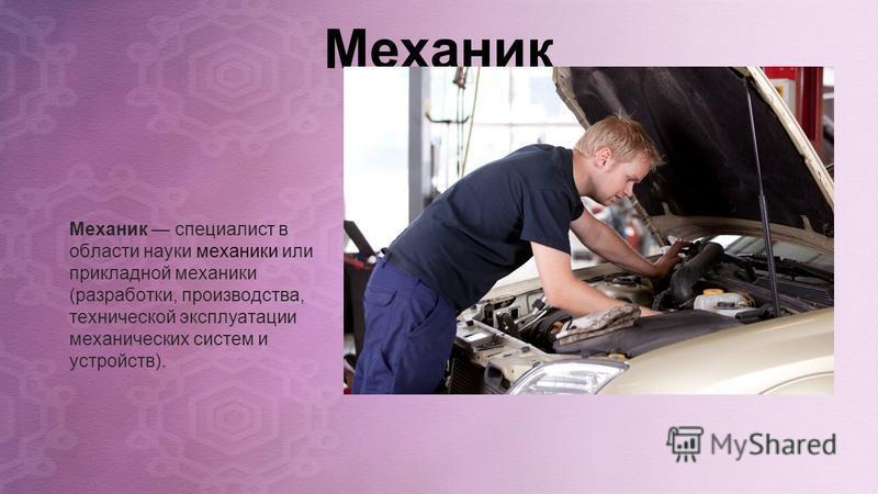 Механик Механик специалист в области науки механики или прикладной механики (разработки, производства, технической эксплуатации механических систем и устройств).