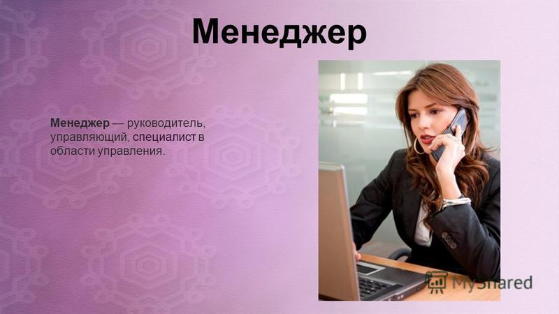Менеджер Менеджер руководитель, управляющий, специалист в области управления.