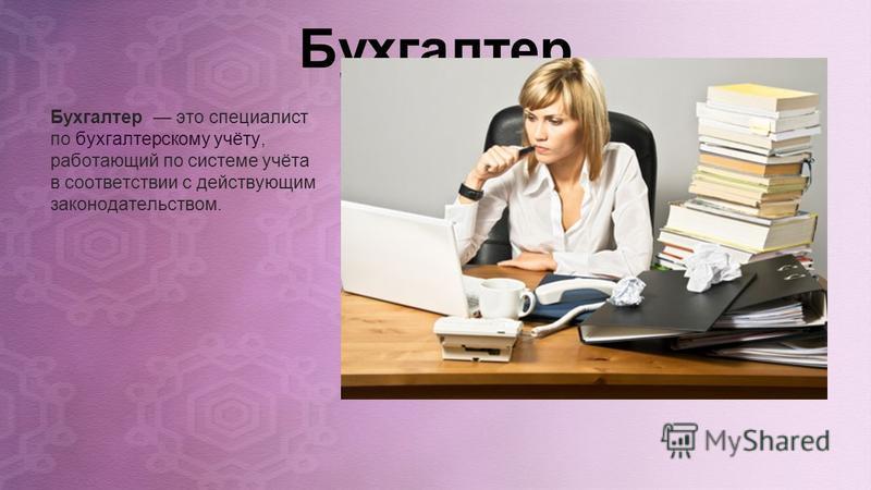 Бухгалтер Бухгалтер это специалист по бухгалтерскому учёту, работающий по системе учёта в соответствии с действующим законодательством.