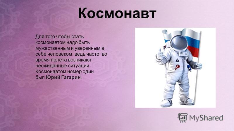 Космонавт Для того чтобы стать космонавтом надо быть мужественным и уверенным в себе человеком, ведь часто во время полета возникают неожиданные ситуации. Космонавтом номер один был Юрий Гагарин.