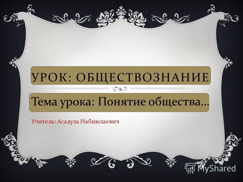 УРОК : ОБЩЕСТВОЗНАНИЕ Тема урока : Понятие общества … Учитель : Асадула Набиюлаевич