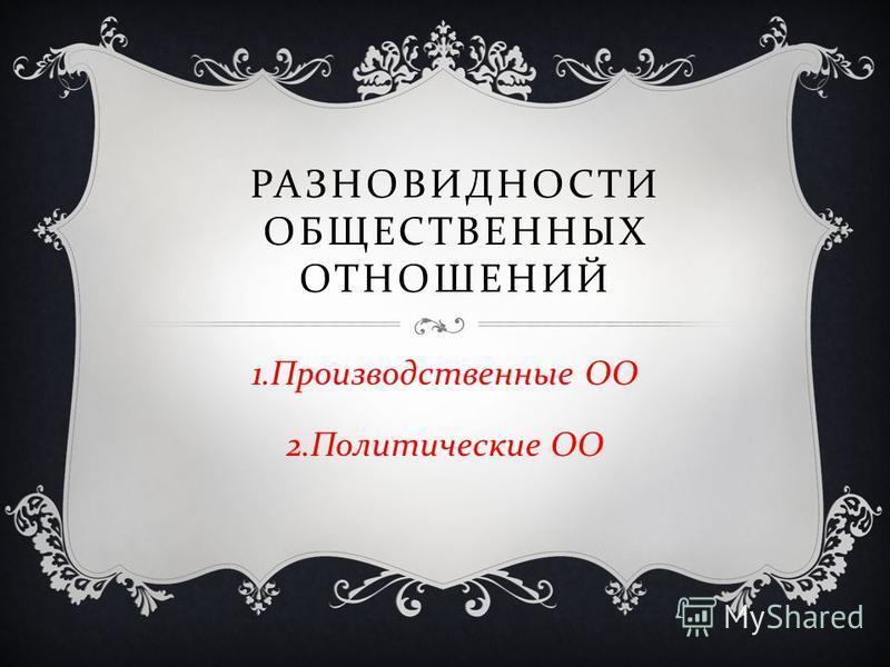РАЗНОВИДНОСТИ ОБЩЕСТВЕННЫХ ОТНОШЕНИЙ 1. Производственные ОО 2. Политические ОО