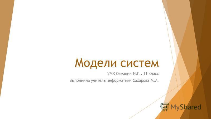Модели систем УМК Семакин И.Г., 11 класс Выполнила учитель информатики Сахарова М.А.