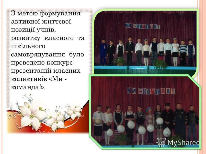 З метою формування активної життєвої позиції учнів, розвитку класного та шкільного самоврядування було проведено конкурс презентацій класних колективів «Ми - команда!».