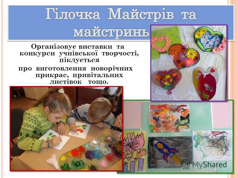 Організовує виставки та конкурси учнівської творчості, піклується про виготовлення новорічних прикрас, привітальних листівок тощо.