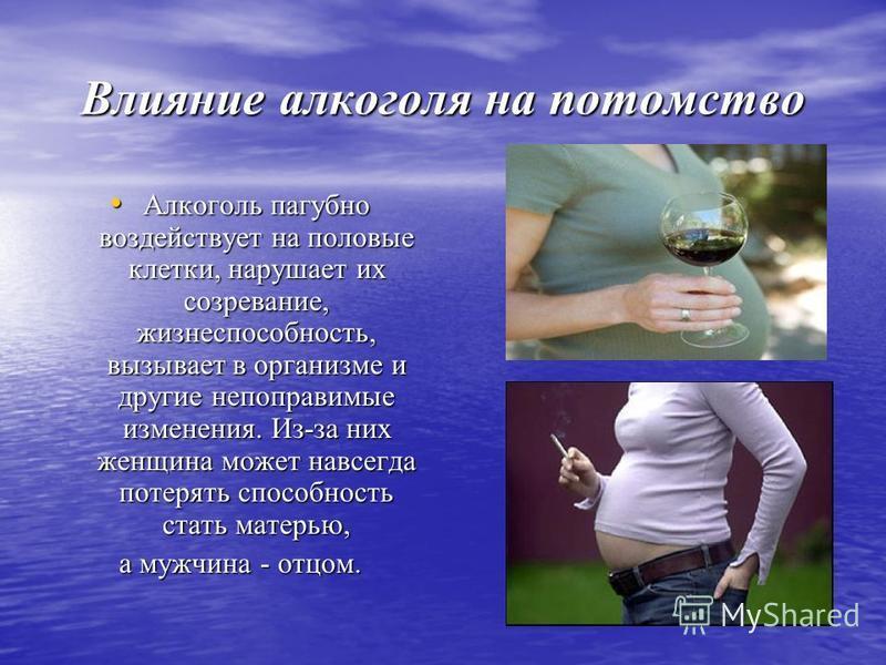Влияние алкоголя на потомство Алкоголь пагубно воздействует на половые клетки, нарушает их созревание, жизнеспособность, вызывает в организме и другие непоправимые изменения. Из-за них женщина может навсегда потерять способность стать матерью, Алкого