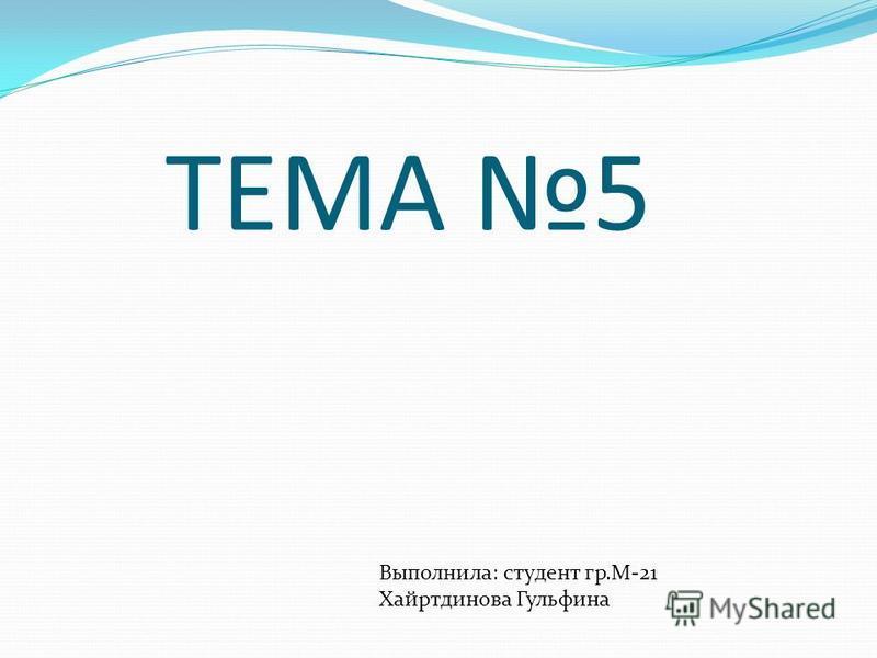 ТЕМА 5 Выполнила: студент гр.М-21 Хайртдинова Гульфина