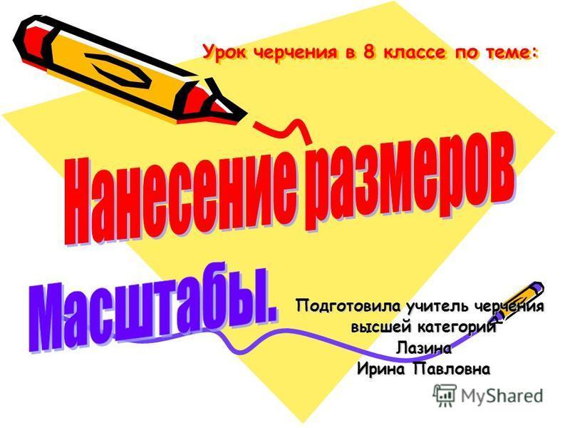 Урок черчения в 8 классе по теме: Подготовила учитель черчения высшей категории Лазина Ирина Павловна