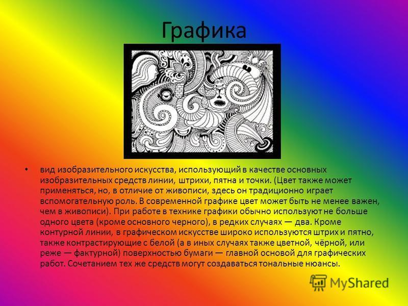 Графика вид изобразительного искусства, использующий в качестве основных изобразительных средств линии, штрихи, пятна и точки. (Цвет также может применяться, но, в отличие от живописи, здесь он традиционно играет вспомогательную роль. В современной г