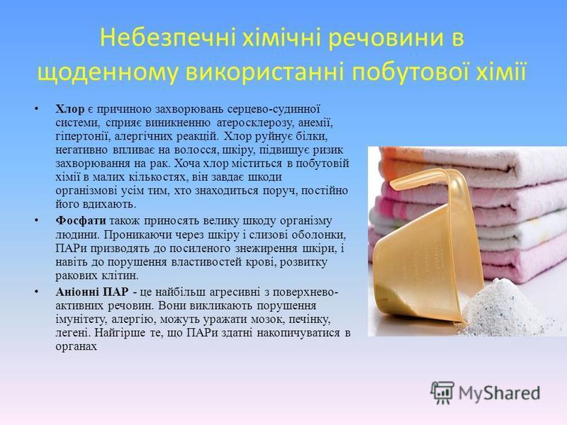 Небезпечні хімічні речовини в щоденному використанні побутової хімії Хлор є причиною захворювань серцево-судинної системи, сприяє виникненню атеросклерозу, анемії, гіпертонії, алергічних реакцій. Хлор руйнує білки, негативно впливає на волосся, шкіру