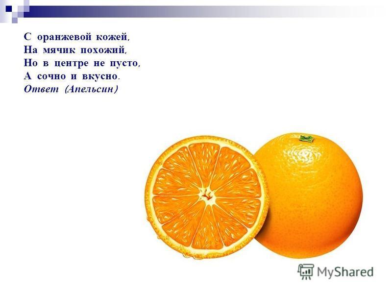 С оранжевой кожей, На мячик похожий, Но в центре не пусто, А сочно и вкусно. Ответ ( Апельсин )