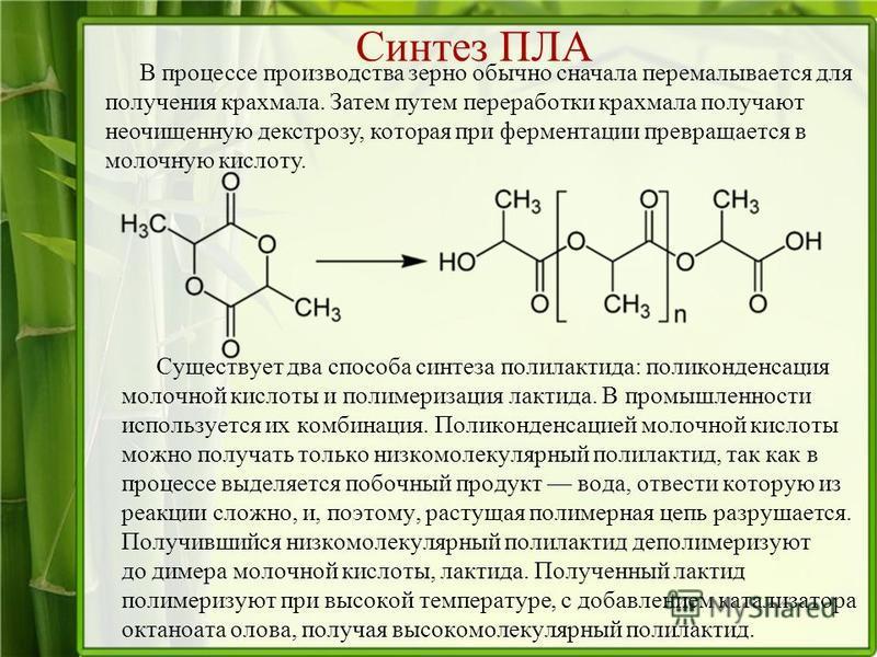 Синтез ПЛА Существует два способа синтеза полилактида: поликонденсация молочной кислоты и полимеризация лактида. В промышленности используется их комбинация. Поликонденсацией молочной кислоты можно получать только низкомолекулярный полилактид, так ка