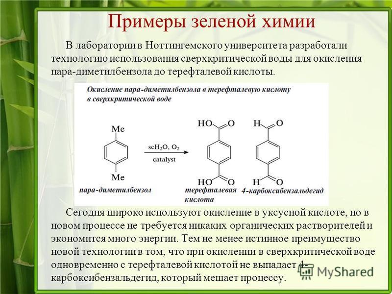 Примеры зеленой химии В лаборатории в Ноттингемского университета разработали технологию использования сверхкритической воды для окисления пара-диметилбензола до терефталевой кислоты. Сегодня широко используют окисление в уксусной кислоте, но в новом