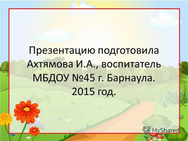 Презентацию подготовила Ахтямова И.А., воспитатель МБДОУ 45 г. Барнаула. 2015 год.