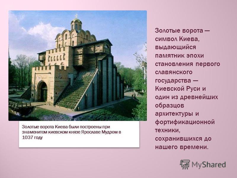 Золотые ворота символ Киева, выдающийся памятник эпохи становления первого славянского государства Киевской Руси и один из древнейших образцов архитектуры и фортификационной техники, сохранившихся до нашего времени. Золотые ворота Киева были построен