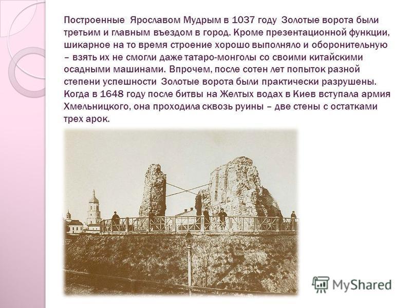Построенные Ярославом Мудрым в 1037 году Золотые ворота были третьим и главным въездом в город. Кроме презентационной функции, шикарное на то время строение хорошо выполняло и оборонительную – взять их не смогли даже татаро-монголы со своими китайски