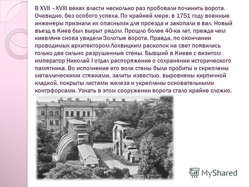 В XVII –XVIII веках власти несколько раз пробовали починить ворота. Очевидно, без особого успеха. По крайней мере, в 1751 году военные инженеры признали их опасными для проезда и закопали в вал. Новый въезд в Киев был вырыт рядом. Прошло более 40-ка