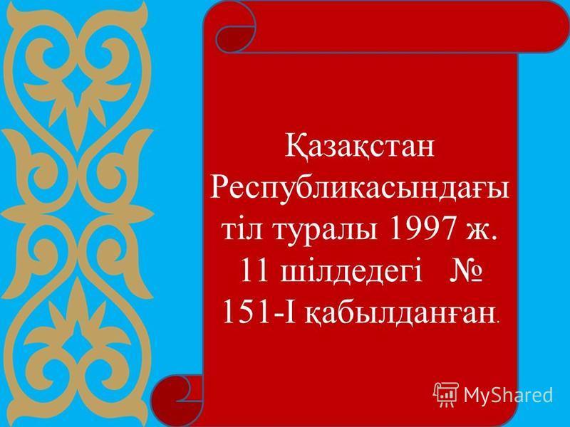 Қазақстан Республикасындағы тiл туралы 1997 ж. 11 шiлдедегі 151-I қабылданған.