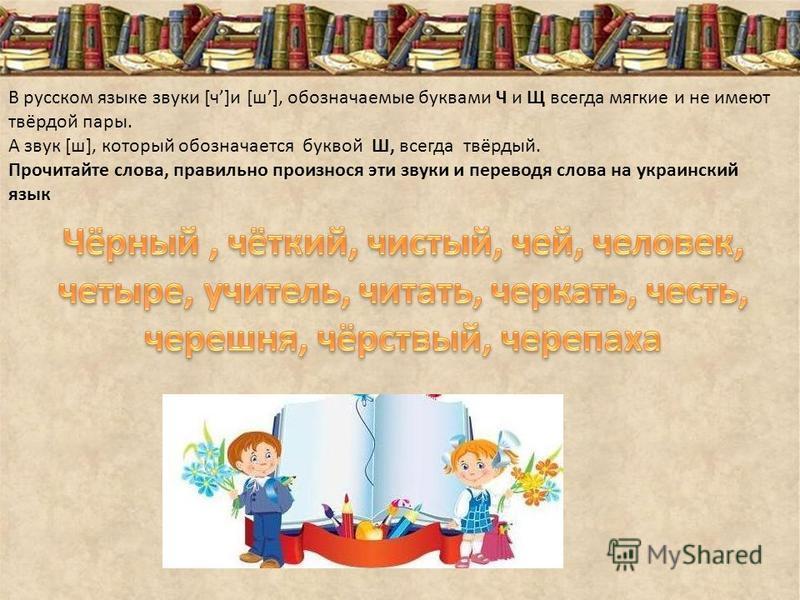 В русском языке звуки [ч]и [ш], обозначаемые буквами Ч и Щ всегда мягкие и не имеют твёрдой пары. А звук [ш], который обозначается буквой Ш, всегда твёрдый. Прочитайте слова, правильно произнося эти звуки и переводя слова на украинский язык
