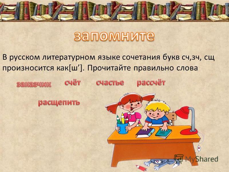 В русском литературном языке сочетания букв сч,сч, сч произносится как[ш]. Прочитайте правильно слова