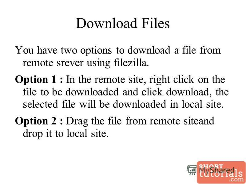 Download Files You have two options to download a file from remote srever using filezilla. Option 1 : In the remote site, right click on the file to be downloaded and click download, the selected file will be downloaded in local site. Option 2 : Drag