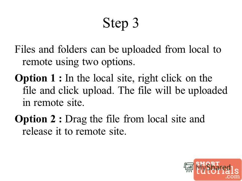 Step 3 Files and folders can be uploaded from local to remote using two options. Option 1 : In the local site, right click on the file and click upload. The file will be uploaded in remote site. Option 2 : Drag the file from local site and release it
