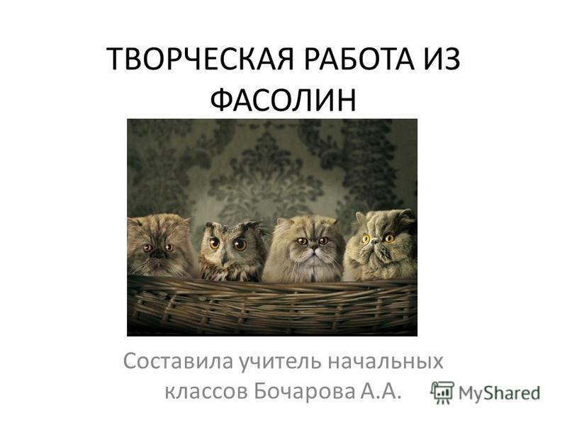 ТВОРЧЕСКАЯ РАБОТА ИЗ ФАСОЛИН Составила учитель начальных классов Бочарова А.А.