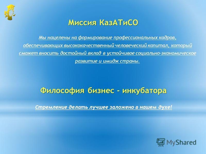 Миссия Каз АТиСО Мы нацелены на формирование профессиональных кадров, обеспечивающих высококачественный человеческий капитал, который сможет вносить достойный вклад в устойчивое социально-экономическое развитие и имидж страны. Философия бизнес - инку