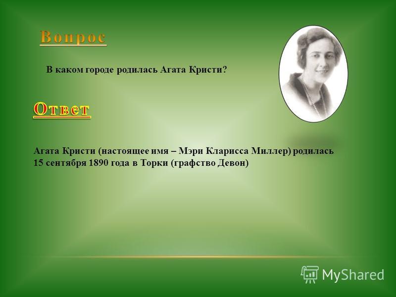 В каком городе родилась Агата Кристи? Агата Кристи (настоящее имя – Мэри Кларисса Миллер) родилась 15 сентября 1890 года в Торки (графство Девон)