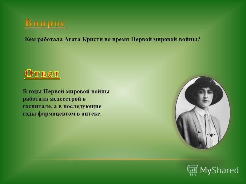 Кем работала Агата Кристи во время Первой мировой войны? В годы Первой мировой войны работала медсестрой в госпитале, а в последующие годы фармацевтом в аптеке.
