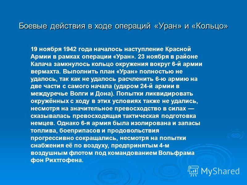 Боевые действия в ходе операций «Уран» и «Кольцо» 19 ноября 1942 года началось наступление Красной Армии в рамках операции «Уран». 23 ноября в районе Калача замкнулось кольцо окружения вокруг 6-й армии вермахта. Выполнить план «Уран» полностью не уда