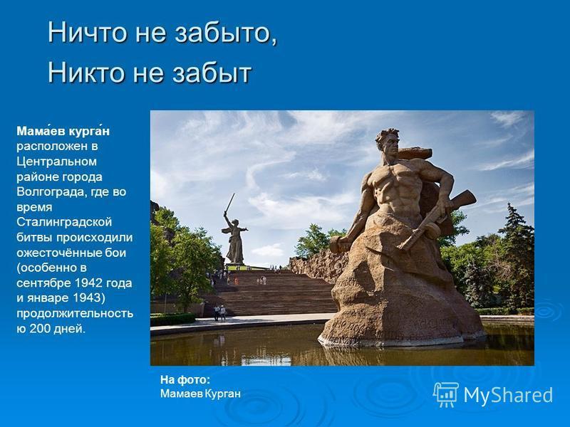 Ничто не забыто, Никто не забыт На фото: Мамаев Курган Мама́ев курга́н расположен в Центральном районе города Волгограда, где во время Сталинградской битвы происходили ожесточённые бои (особенно в сентябре 1942 года и январе 1943) продолжительность ю