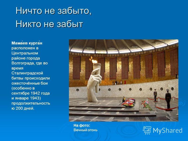 Ничто не забыто, Никто не забыт Мама́ев курга́н расположен в Центральном районе города Волгограда, где во время Сталинградской битвы происходили ожесточённые бои (особенно в сентябре 1942 года и январе 1943) продолжительность ю 200 дней. На фото: Веч
