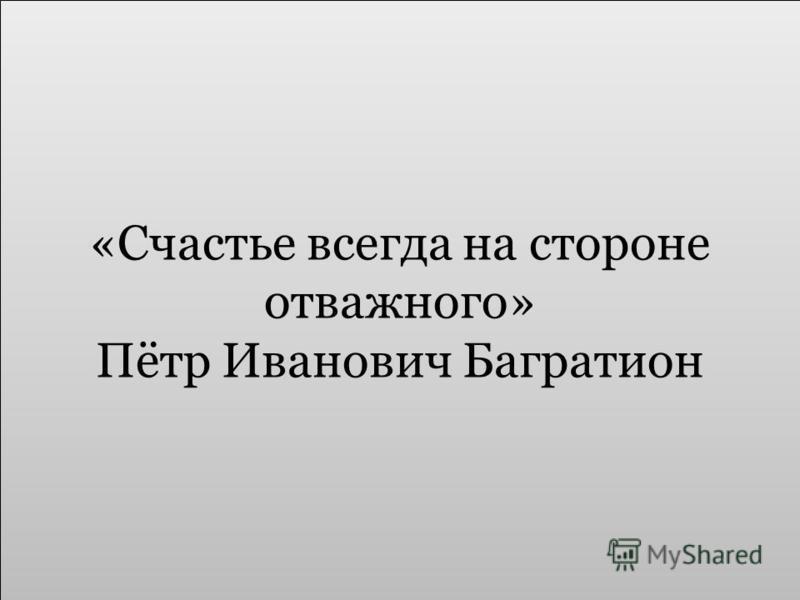 «Счастье всегда на стороне отважного» Пётр Иванович Багратион