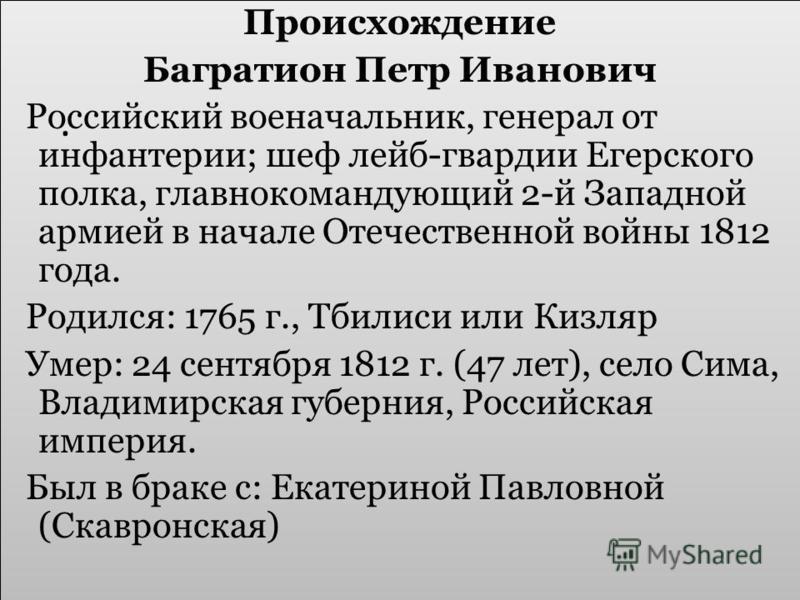 Происхождение Багратион Петр Иванович Российский военачальник, генерал от инфантерии; шеф лейб-гвардии Егерского полка, главнокомандующий 2-й Западной армией в начале Отечественной войны 1812 года. Родился: 1765 г., Тбилиси или Кизляр Умер: 24 сентяб