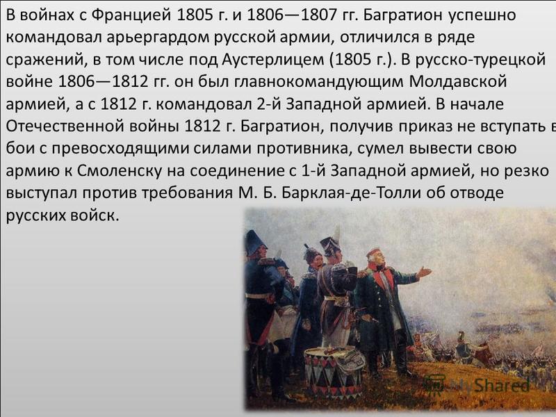 В войнах с Францией 1805 г. и 18061807 гг. Багратион успешно командовал арьергардом русской армии, отличился в ряде сражений, в том числе под Аустерлицем (1805 г.). В русско-турецкой войне 18061812 гг. он был главнокомандующим Молдавской армией, а с