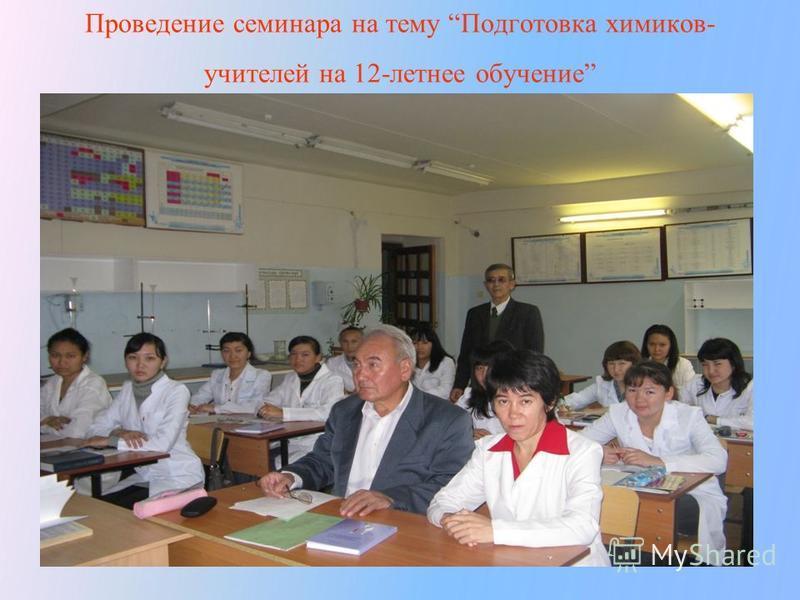 Проведение семинара на тему Подготовка химиков- учителей на 12-летнее обучение